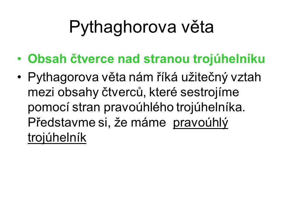 Pythaghorova věta Obsah čtverce nad stranou trojúhelníku Pythagorova věta nám říká užitečný vztah mezi obsahy čtverců, které sestrojíme pomocí stran pravoúhlého trojúhelníka.