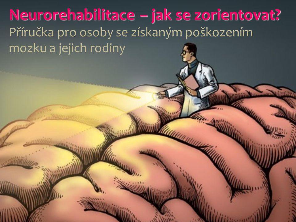 Neurorehabilitace – jak se zorientovat? Neurorehabilitace – jak se zorientovat? Příručka pro osoby se získaným poškozením mozku a jejich rodiny