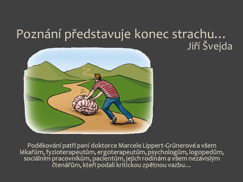 Poznání představuje konec strachu… Jiří Švejda Poděkování patří paní doktorce Marcele Lippert-Grünerové a všem lékařům, fyzioterapeutům, ergoterapeutům, psychologům, logopedům, sociálním pracovníkům, pacientům, jejich rodinám a všem nezávislým čtenářům, kteří podali kritickou zpětnou vazbu…