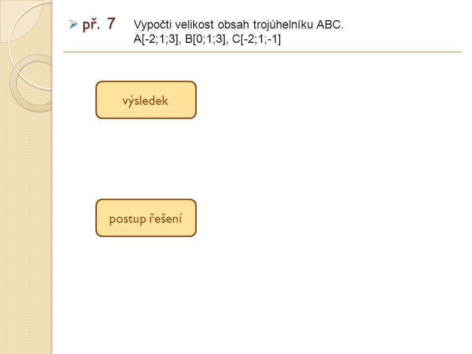  př. 7 výsledek postup řešení Vypočti velikost obsah trojúhelníku ABC. A[-2;1;3], B[0;1;3], C[-2;1;-1]
