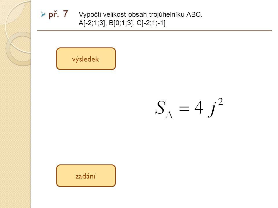 výsledek zadání  př. 7 Vypočti velikost obsah trojúhelníku ABC. A[-2;1;3], B[0;1;3], C[-2;1;-1]
