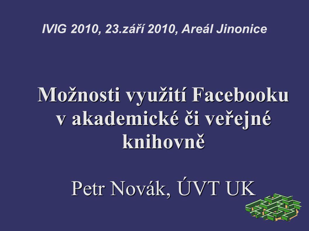 IVIG 2010, 23.září 2010, Areál Jinonice Možnosti využití Facebooku v akademické či veřejné knihovně Petr Novák, ÚVT UK