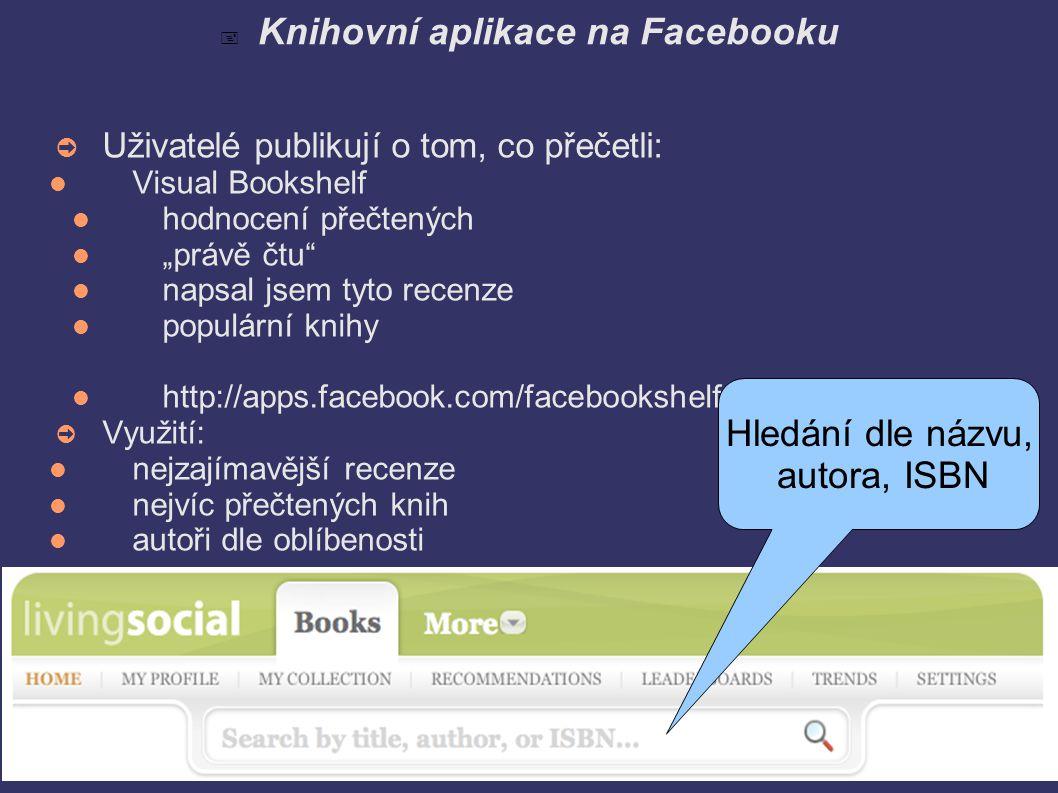""" Knihovní aplikace na Facebooku ➲ Uživatelé publikují o tom, co přečetli: Visual Bookshelf hodnocení přečtených """"právě čtu napsal jsem tyto recenze populární knihy http://apps.facebook.com/facebookshelf/ ➲ Využití: nejzajímavější recenze nejvíc přečtených knih autoři dle oblíbenosti Hledání dle názvu, autora, ISBN"""