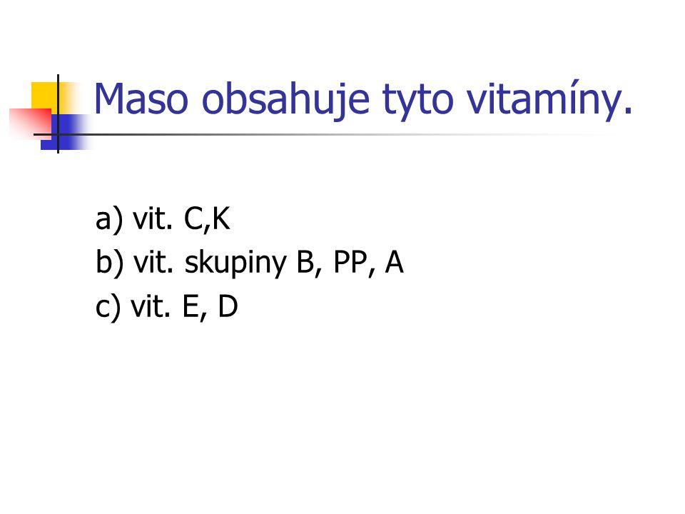 Maso obsahuje tyto vitamíny. a) vit. C,K b) vit. skupiny B, PP, A c) vit. E, D