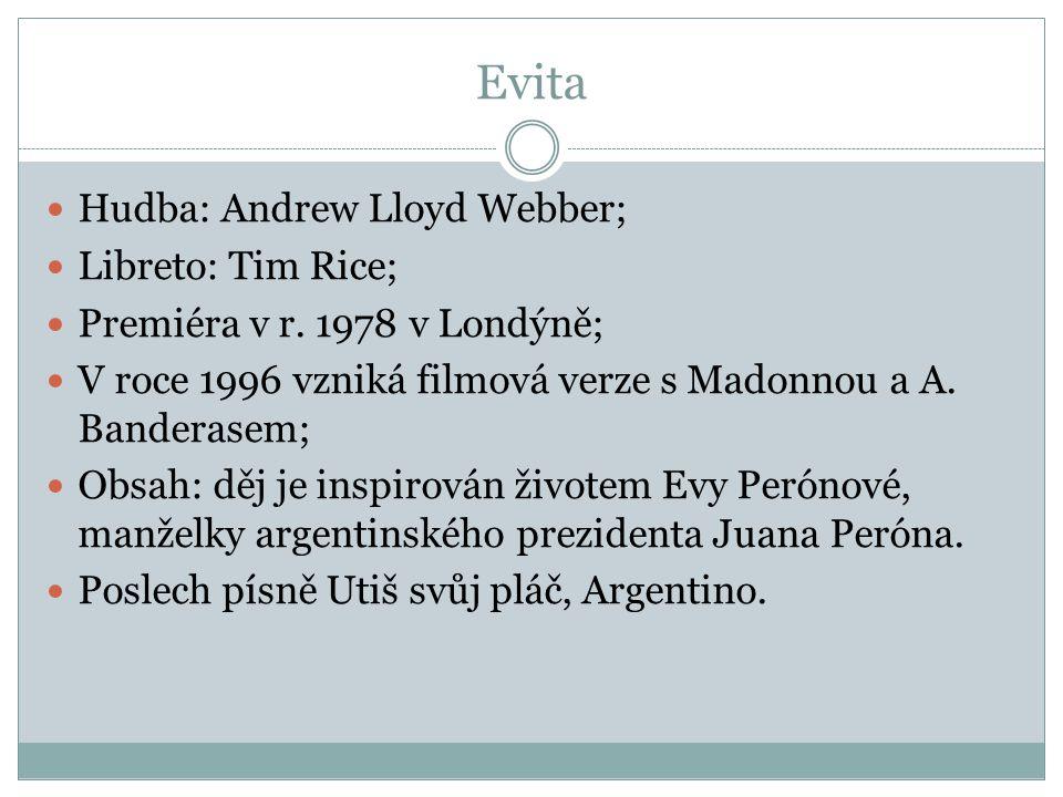Evita Hudba: Andrew Lloyd Webber; Libreto: Tim Rice; Premiéra v r. 1978 v Londýně; V roce 1996 vzniká filmová verze s Madonnou a A. Banderasem; Obsah: