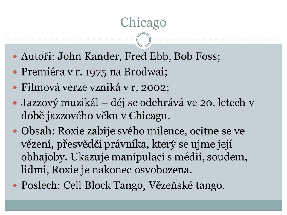 Chicago Autoři: John Kander, Fred Ebb, Bob Foss; Premiéra v r. 1975 na Brodwai; Filmová verze vzniká v r. 2002; Jazzový muzikál – děj se odehrává ve 2