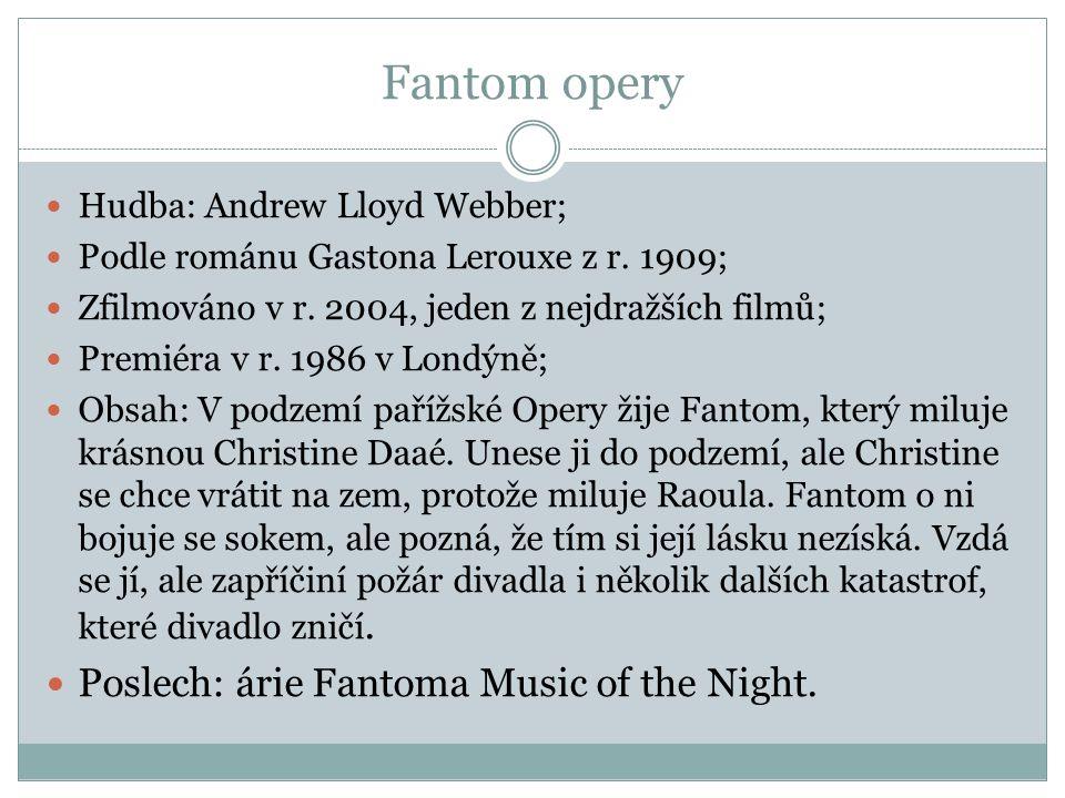 Fantom opery Hudba: Andrew Lloyd Webber; Podle románu Gastona Lerouxe z r. 1909; Zfilmováno v r. 2004, jeden z nejdražších filmů; Premiéra v r. 1986 v