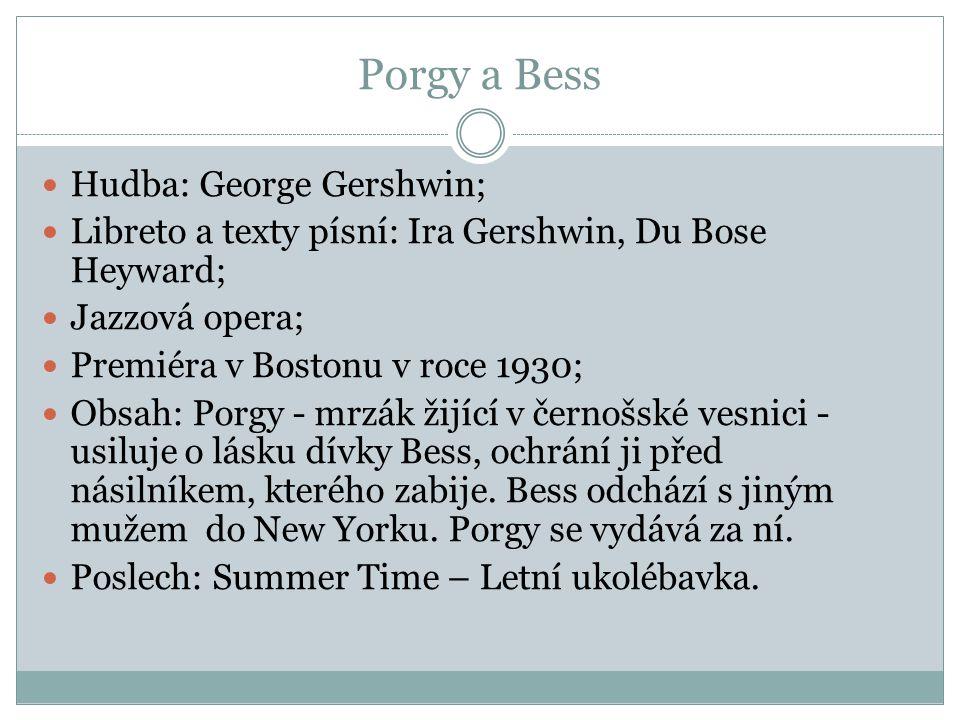 Porgy a Bess Hudba: George Gershwin; Libreto a texty písní: Ira Gershwin, Du Bose Heyward; Jazzová opera; Premiéra v Bostonu v roce 1930; Obsah: Porgy
