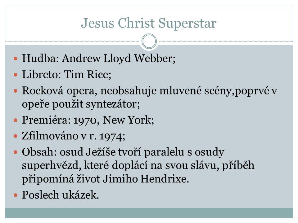 Jesus Christ Superstar Hudba: Andrew Lloyd Webber; Libreto: Tim Rice; Rocková opera, neobsahuje mluvené scény,poprvé v opeře použit syntezátor; Premié