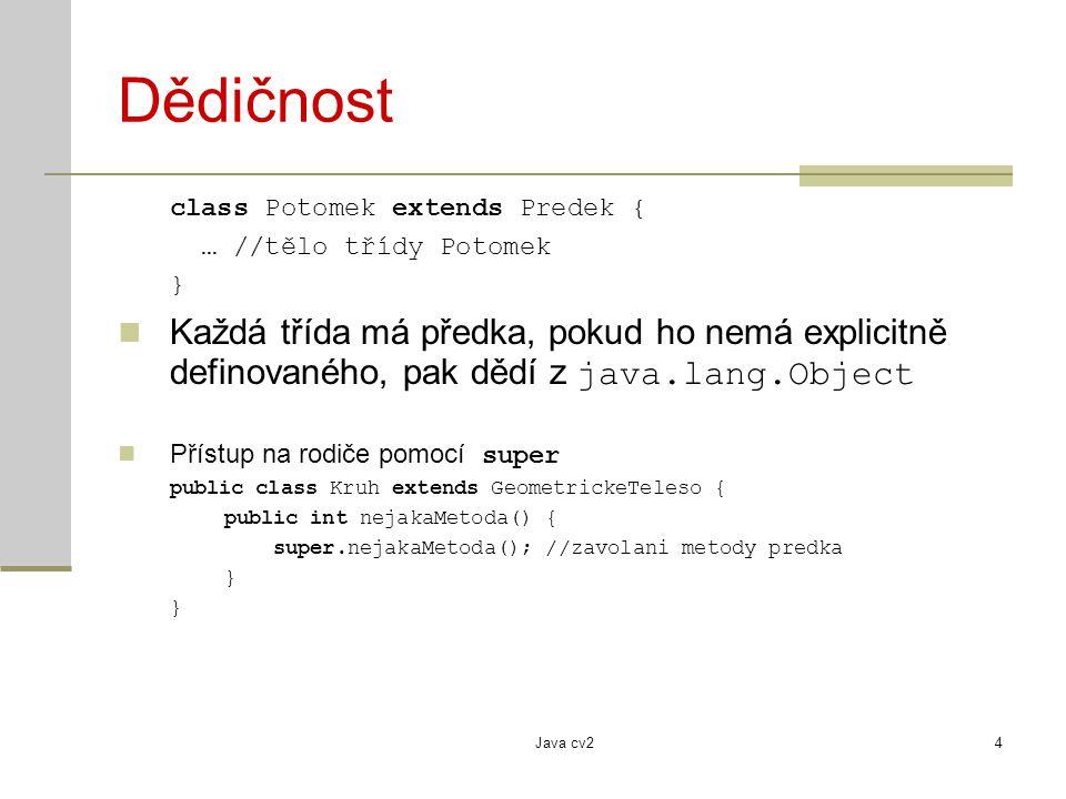Java cv24 Dědičnost class Potomek extends Predek { … //tělo třídy Potomek } Každá třída má předka, pokud ho nemá explicitně definovaného, pak dědí z java.lang.Object Přístup na rodiče pomocí super public class Kruh extends GeometrickeTeleso { public int nejakaMetoda() { super.nejakaMetoda(); //zavolani metody predka }