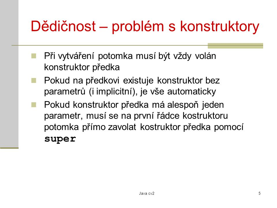 Java cv25 Dědičnost – problém s konstruktory Při vytváření potomka musí být vždy volán konstruktor předka Pokud na předkovi existuje konstruktor bez parametrů (i implicitní), je vše automaticky Pokud konstruktor předka má alespoň jeden parametr, musí se na první řádce kostruktoru potomka přímo zavolat kostruktor předka pomocí super