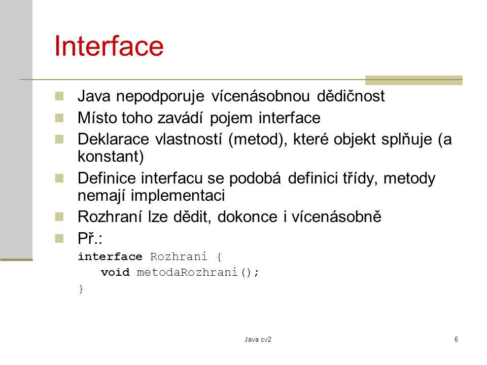 Java cv26 Interface Java nepodporuje vícenásobnou dědičnost Místo toho zavádí pojem interface Deklarace vlastností (metod), které objekt splňuje (a konstant) Definice interfacu se podobá definici třídy, metody nemají implementaci Rozhraní lze dědit, dokonce i vícenásobně Př.: interface Rozhrani { void metodaRozhrani(); }