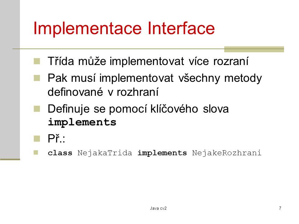 Java cv27 Implementace Interface Třída může implementovat více rozraní Pak musí implementovat všechny metody definované v rozhraní Definuje se pomocí klíčového slova implements Př.: class NejakaTrida implements NejakeRozhrani