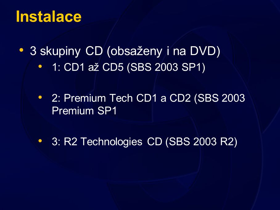 Instalace 3 skupiny CD (obsaženy i na DVD) 1: CD1 až CD5 (SBS 2003 SP1) 2: Premium Tech CD1 a CD2 (SBS 2003 Premium SP1 3: R2 Technologies CD (SBS 2003 R2)