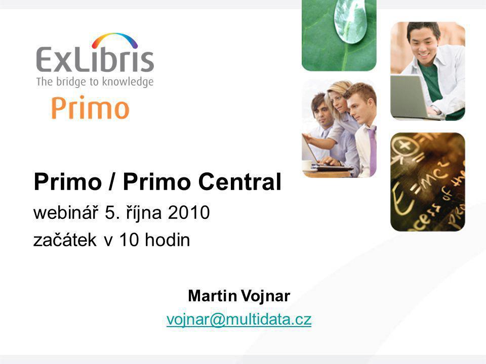 Primo / Primo Central webinář 5. října 2010 začátek v 10 hodin Martin Vojnar vojnar@multidata.cz