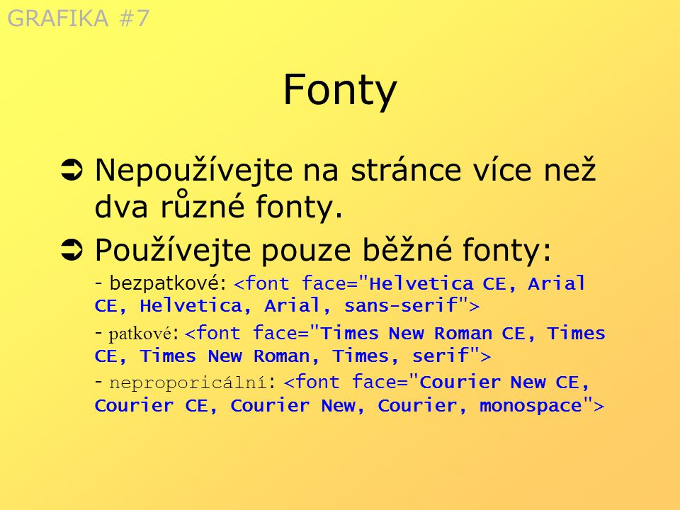 Fonty  Nepoužívejte na stránce více než dva různé fonty.  Používejte pouze běžné fonty: - bezpatkové: - patkové : - neproporicální : GRAFIKA #7