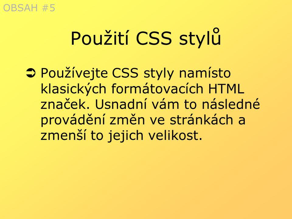 Použití CSS stylů  Používejte CSS styly namísto klasických formátovacích HTML značek. Usnadní vám to následné provádění změn ve stránkách a zmenší to