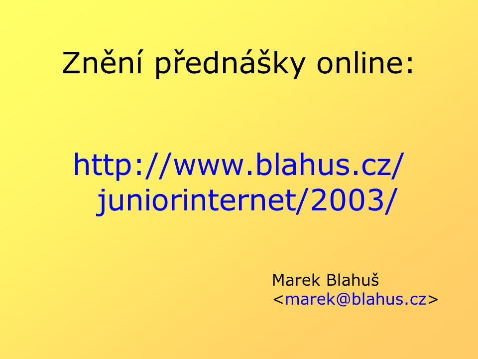 Znění přednášky online: http://www.blahus.cz/ juniorinternet/2003/ Marek Blahuš