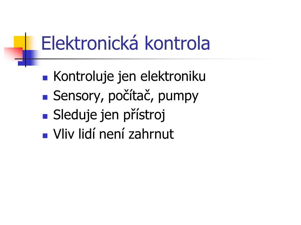 Elektronická kontrola Kontroluje jen elektroniku Sensory, počítač, pumpy Sleduje jen přístroj Vliv lidí není zahrnut