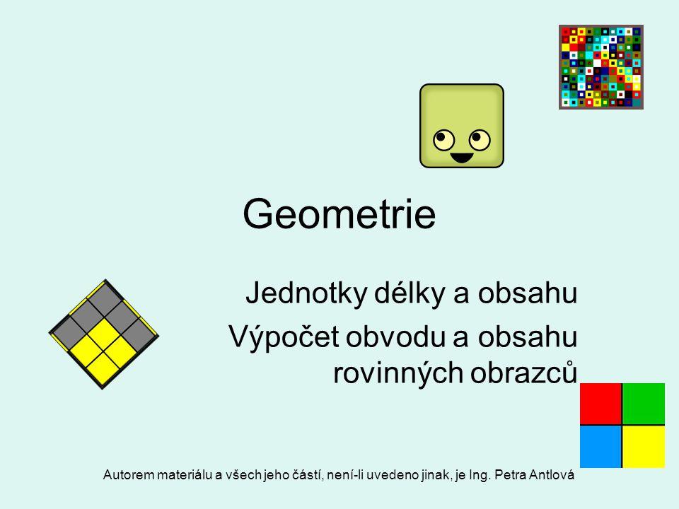 Autorem materiálu a všech jeho částí, není-li uvedeno jinak, je Ing. Petra Antlová Geometrie Jednotky délky a obsahu Výpočet obvodu a obsahu rovinných