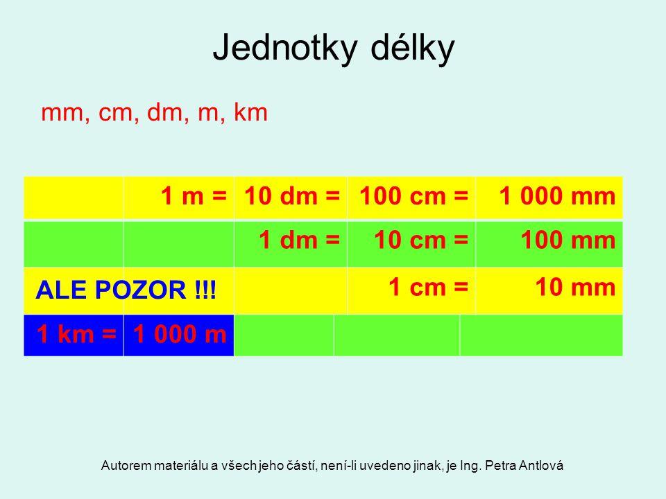 Autorem materiálu a všech jeho částí, není-li uvedeno jinak, je Ing. Petra Antlová Jednotky délky 1 m =10 dm =100 cm =1 000 mm 1 dm =10 cm =100 mm 1 c