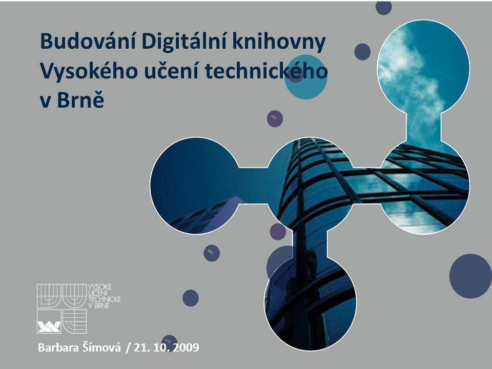 Budování Digitální knihovny Vysokého učení technického v Brně Barbara Šímová / 21. 10. 2009