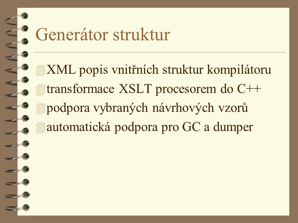Generátor struktur 4 XML popis vnitřních struktur kompilátoru 4 transformace XSLT procesorem do C++ 4 podpora vybraných návrhových vzorů 4 automatická podpora pro GC a dumper
