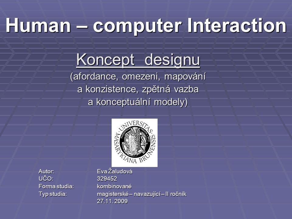 Human – computer Interaction Koncept designu (afordance, omezeni, mapování a konzistence, zpětná vazba a konceptuální modely) Autor: Eva Žaludová UČO: