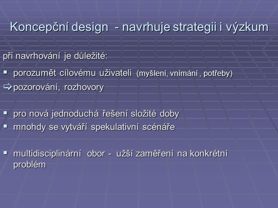 Koncepční design - navrhuje strategii i výzkum při navrhování je důležité:  porozumět cílovému uživateli (myšlení, vnímání, potřeby)  pozorování, ro