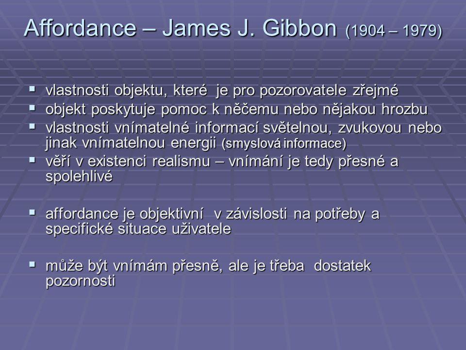 Affordance – James J. Gibbon (1904 – 1979)  vlastnosti objektu, které je pro pozorovatele zřejmé  objekt poskytuje pomoc k něčemu nebo nějakou hrozb