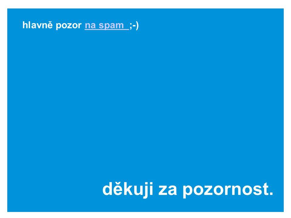 děkuji za pozornost. hlavně pozor na spam ;-)na spam