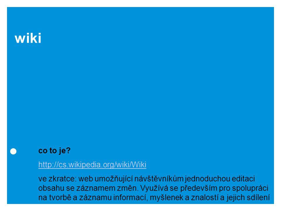 wiki co to je? http://cs.wikipedia.org/wiki/Wiki ve zkratce: web umožňující návštěvníkům jednoduchou editaci obsahu se záznamem změn. Využívá se přede