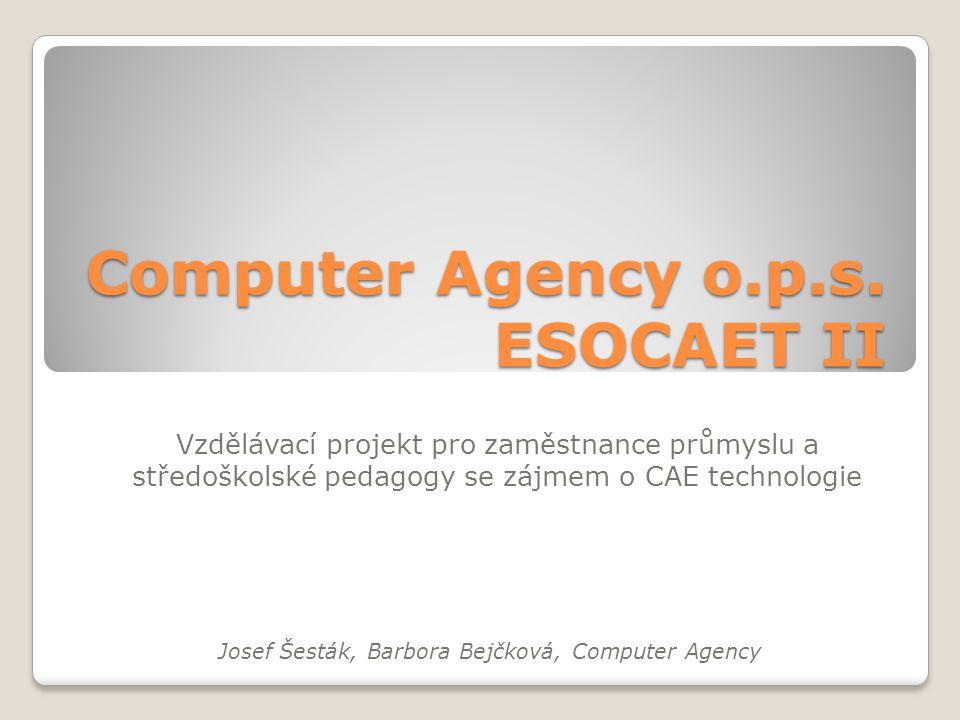 Computer Agency o.p.s. ESOCAET II Vzdělávací projekt pro zaměstnance průmyslu a středoškolské pedagogy se zájmem o CAE technologie Josef Šesták, Barbo