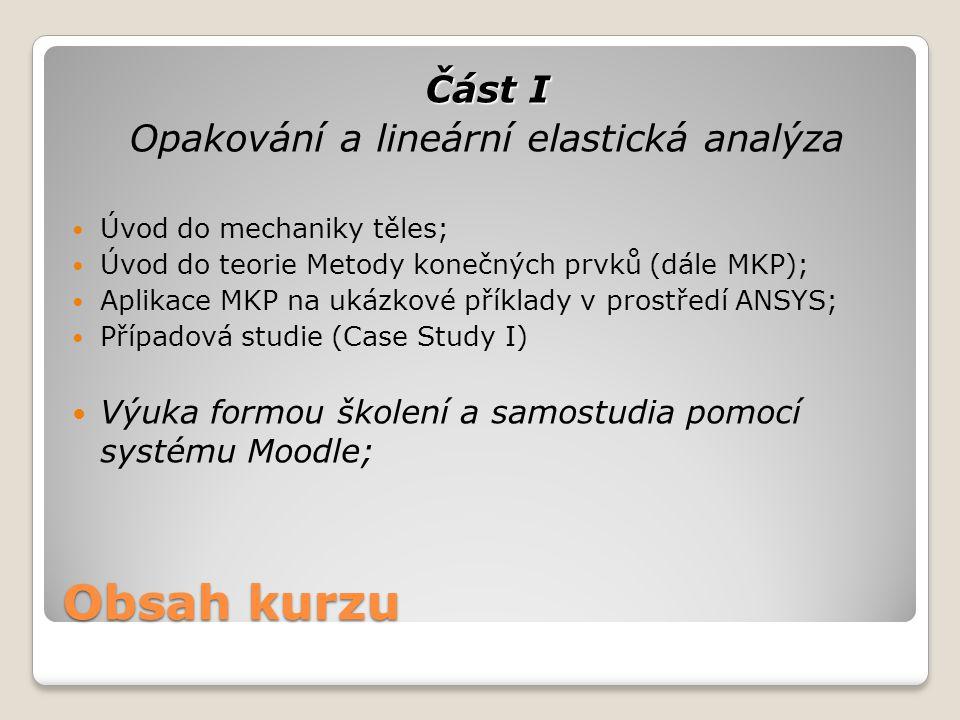 Část I Opakování a lineární elastická analýza Úvod do mechaniky těles; Úvod do teorie Metody konečných prvků (dále MKP); Aplikace MKP na ukázkové přík