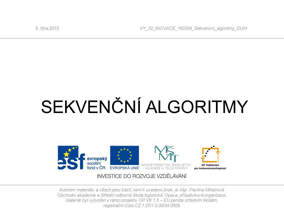 SEKVENČNÍ ALGORITMY 5. října 2012VY_32_INOVACE_160304_Sekvencni_algoritmy_DUM Autorem materiálu a všech jeho částí, není-li uvedeno jinak, je Mgr. Pav