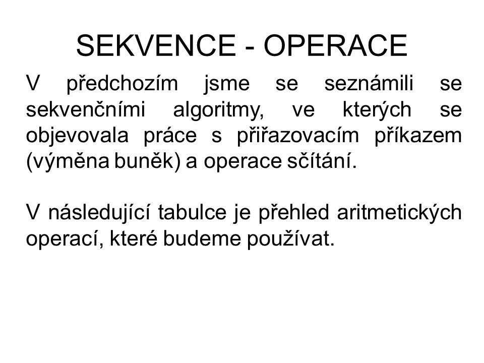 SEKVENCE - OPERACE V předchozím jsme se seznámili se sekvenčními algoritmy, ve kterých se objevovala práce s přiřazovacím příkazem (výměna buněk) a op