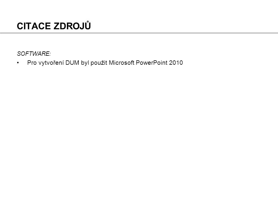 CITACE ZDROJŮ SOFTWARE : Pro vytvoření DUM byl použit Microsoft PowerPoint 2010