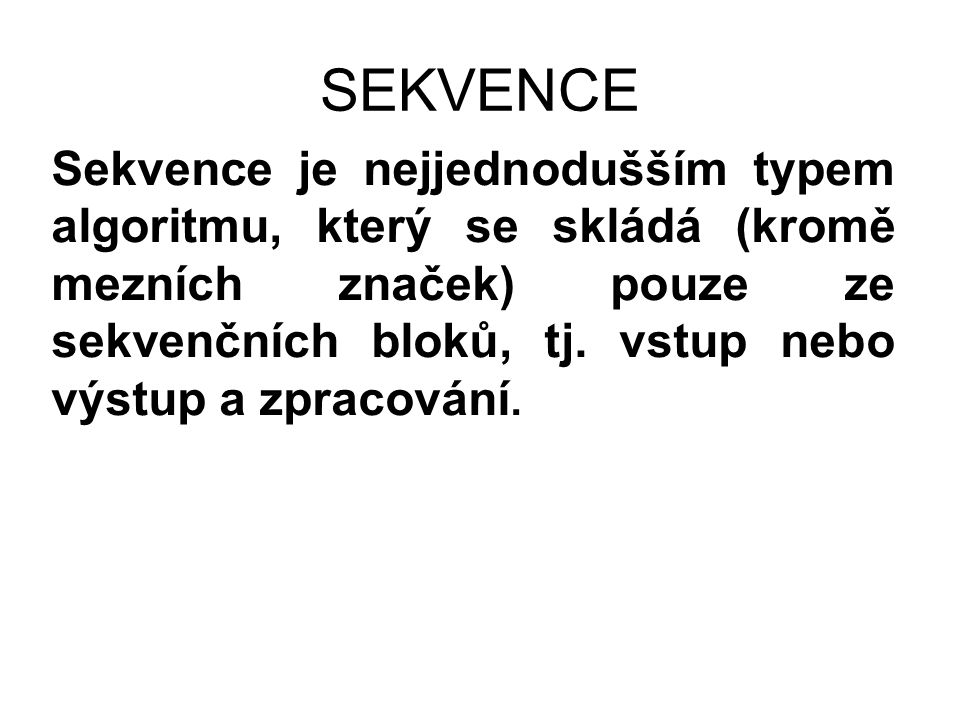 SEKVENCE Sekvence je nejjednodušším typem algoritmu, který se skládá (kromě mezních značek) pouze ze sekvenčních bloků, tj. vstup nebo výstup a zpraco