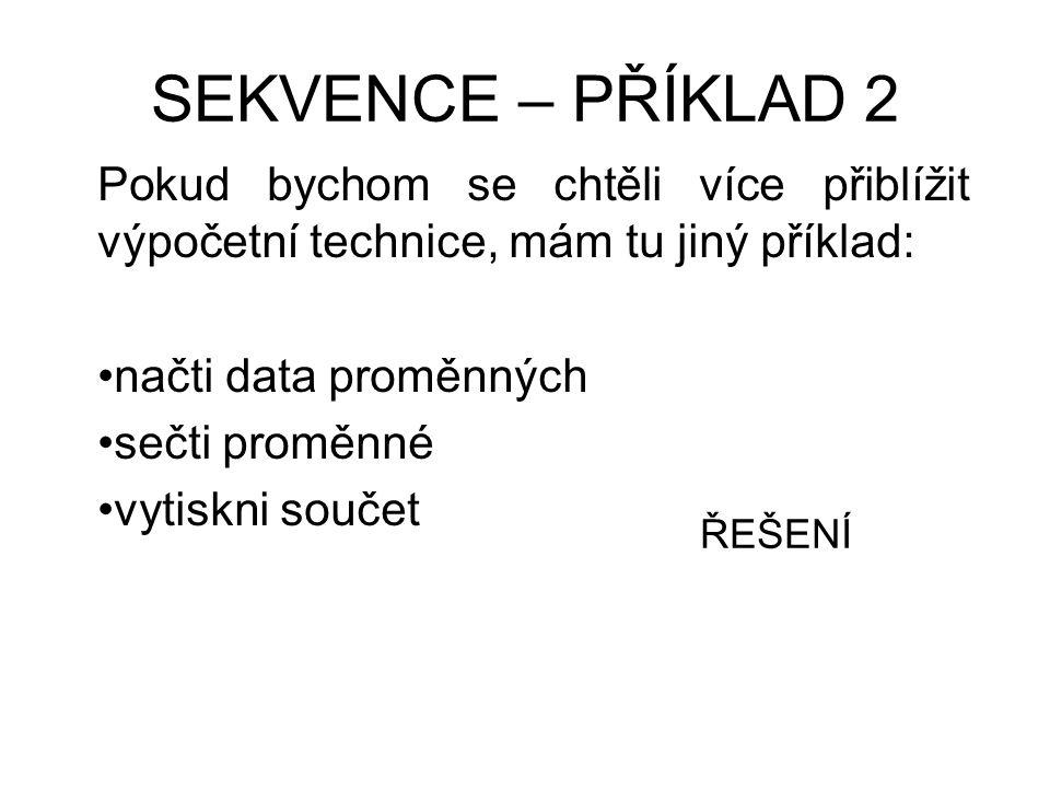 SEKVENCE – PŘÍKLAD 2 Pokud bychom se chtěli více přiblížit výpočetní technice, mám tu jiný příklad: načti data proměnných sečti proměnné vytiskni souč