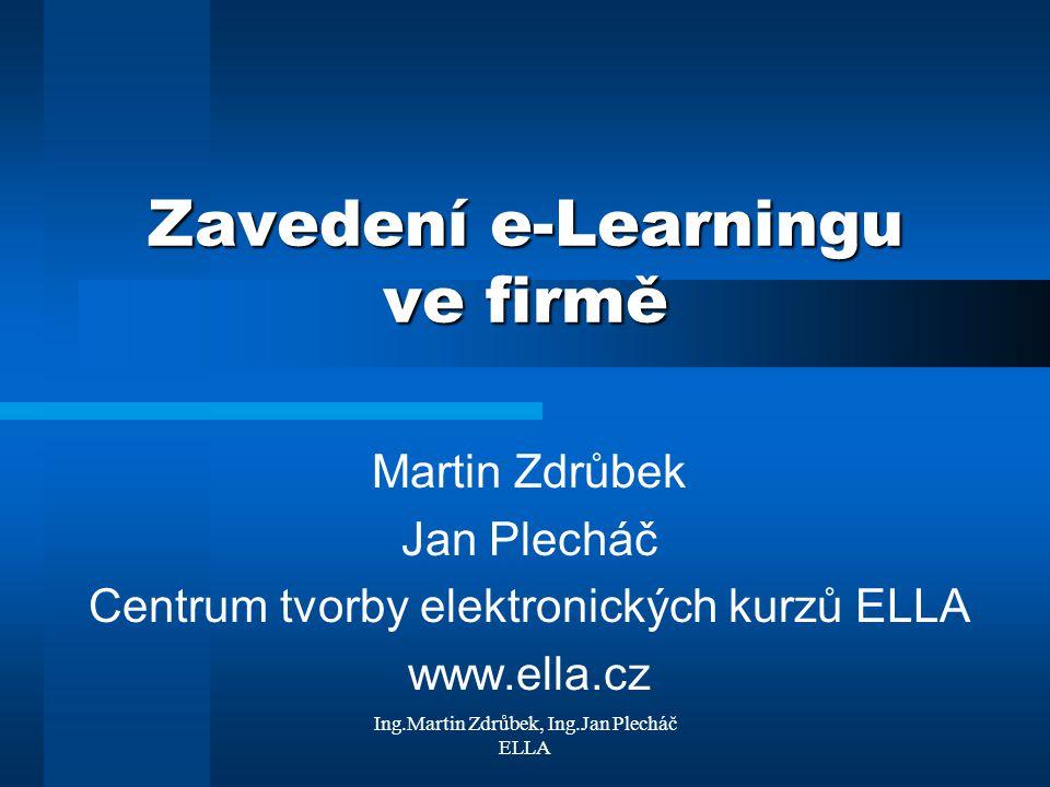 Ing.Martin Zdrůbek, Ing.Jan Plecháč ELLA Souhrn dosavadních poznatků E-Learning je o řízení procesu vzdělávání a vzájemné komunikaci mezi vzdělavatelem, zadavatelem a příjemcem Technologie versus vzdělávací obsah Organizační procesy v e-Learningu korespondují s postupy řízení vzdělávání Rozhodnutí o nasazení e-Learningu vyžaduje projektový přístup