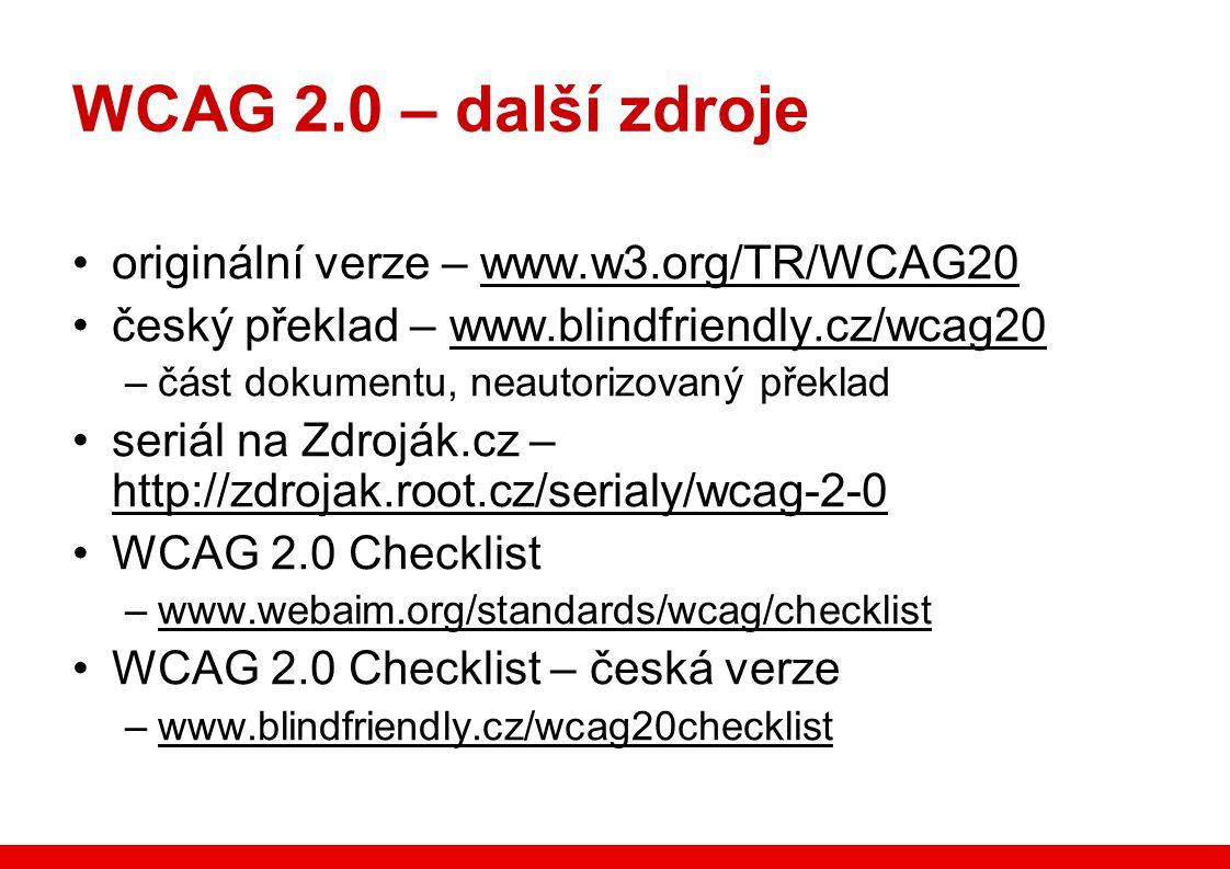 WCAG 2.0 – další zdroje originální verze – www.w3.org/TR/WCAG20 český překlad – www.blindfriendly.cz/wcag20 –část dokumentu, neautorizovaný překlad seriál na Zdroják.cz – http://zdrojak.root.cz/serialy/wcag-2-0 WCAG 2.0 Checklist –www.webaim.org/standards/wcag/checklist WCAG 2.0 Checklist – česká verze –www.blindfriendly.cz/wcag20checklist