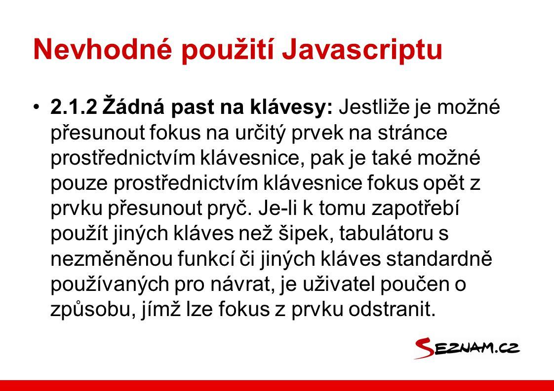 Nevhodné použití Javascriptu 2.1.2 Žádná past na klávesy: Jestliže je možné přesunout fokus na určitý prvek na stránce prostřednictvím klávesnice, pak je také možné pouze prostřednictvím klávesnice fokus opět z prvku přesunout pryč.