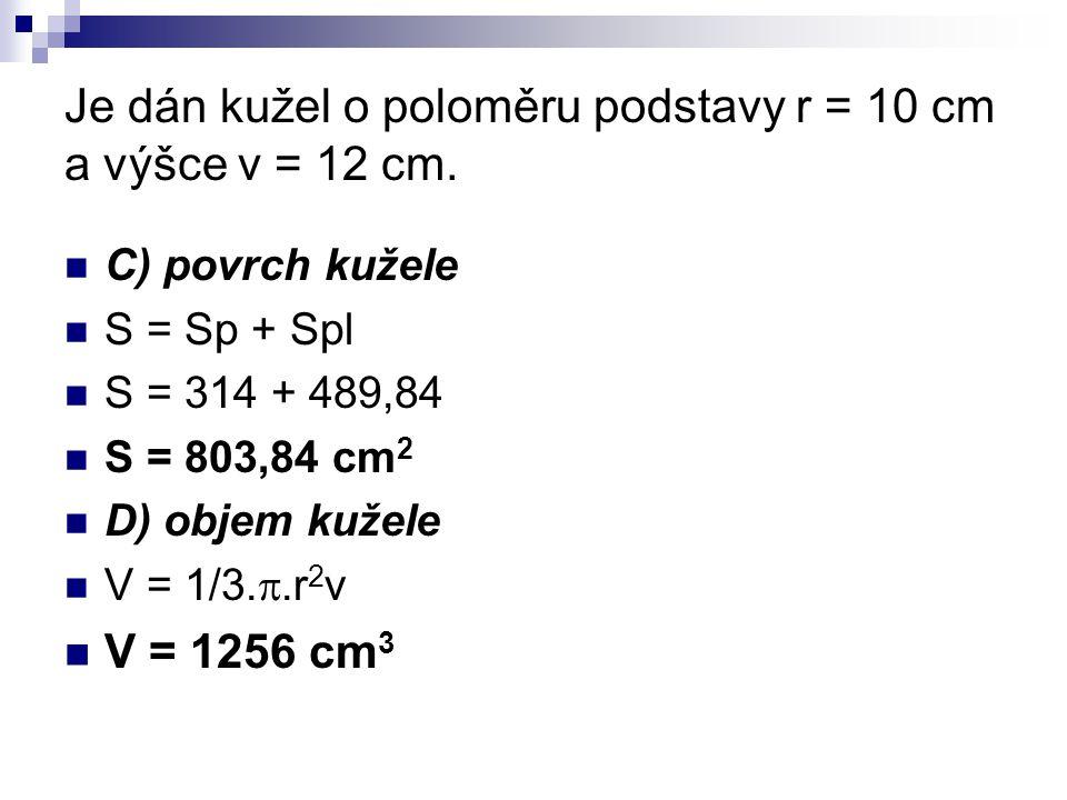 Je dán kužel o poloměru podstavy r = 10 cm a výšce v = 12 cm. C) povrch kužele S = Sp + Spl S = 314 + 489,84 S = 803,84 cm 2 D) objem kužele V = 1/3.