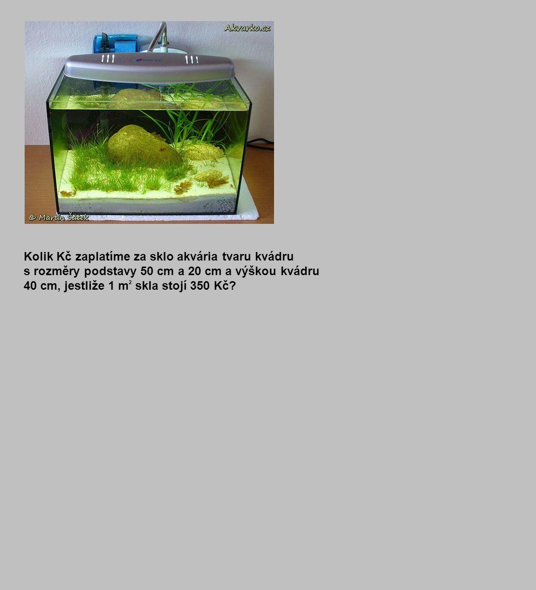 Kolik Kč zaplatíme za sklo akvária tvaru kvádru s rozměry podstavy 50 cm a 20 cm a výškou kvádru 40 cm, jestliže 1 m 2 skla stojí 350 Kč?