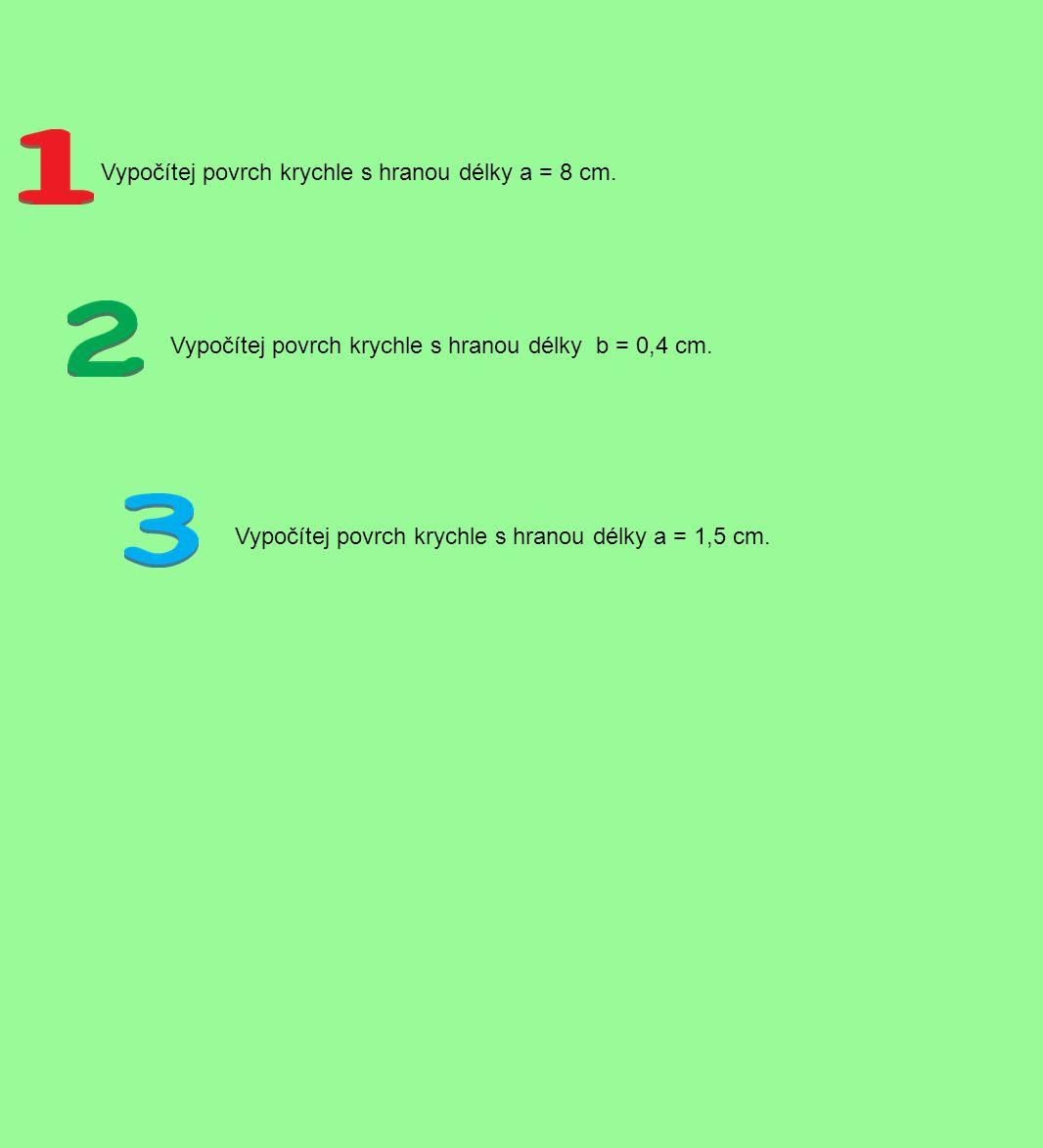 Vypočítej povrch krychle s hranou délky a = 8 cm. Vypočítej povrch krychle s hranou délky b = 0,4 cm. Vypočítej povrch krychle s hranou délky a = 1,5