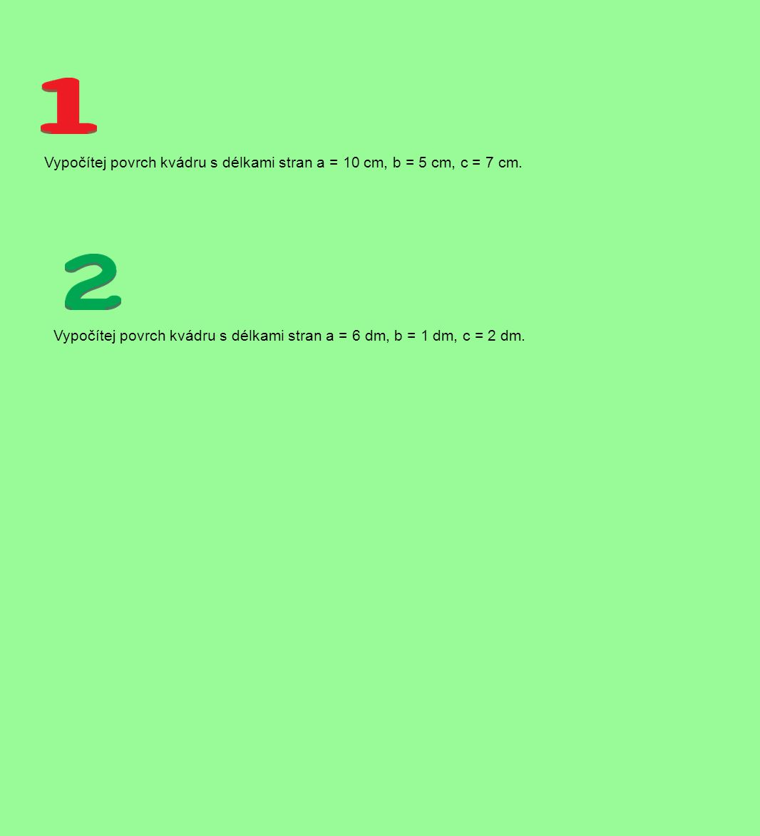 Vypočítej povrch kvádru s délkami stran a = 10 cm, b = 5 cm, c = 7 cm. Vypočítej povrch kvádru s délkami stran a = 6 dm, b = 1 dm, c = 2 dm.
