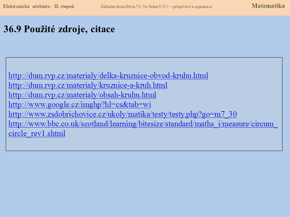 http://dum.rvp.cz/materialy/delka-kruznice-obvod-kruhu.html http://dum.rvp.cz/materialy/kruznice-a-kruh.html http://dum.rvp.cz/materialy/obsah-kruhu.html http://www.google.cz/imghp?hl=cs&tab=wi http://www.zsdobrichovice.cz/ukoly/matika/testy/testy.php?go=m7_30 http://www.bbc.co.uk/scotland/learning/bitesize/standard/maths_i/measure/circum_ circle_rev1.shtml Elektronická učebnice - II.