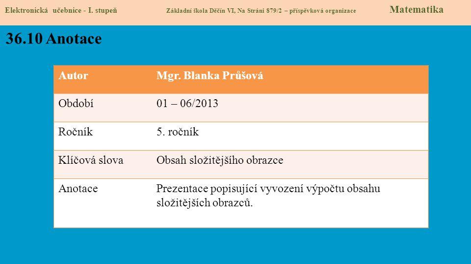 AutorMgr. Blanka Průšová Období01 – 06/2013 Ročník5. ročník Klíčová slovaObsah složitějšího obrazce AnotacePrezentace popisující vyvození výpočtu obsa