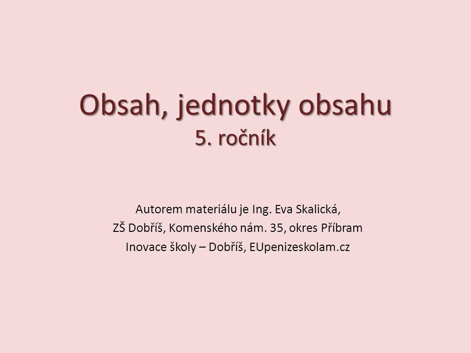 Obsah, jednotky obsahu 5. ročník Autorem materiálu je Ing. Eva Skalická, ZŠ Dobříš, Komenského nám. 35, okres Příbram Inovace školy – Dobříš, EUpenize