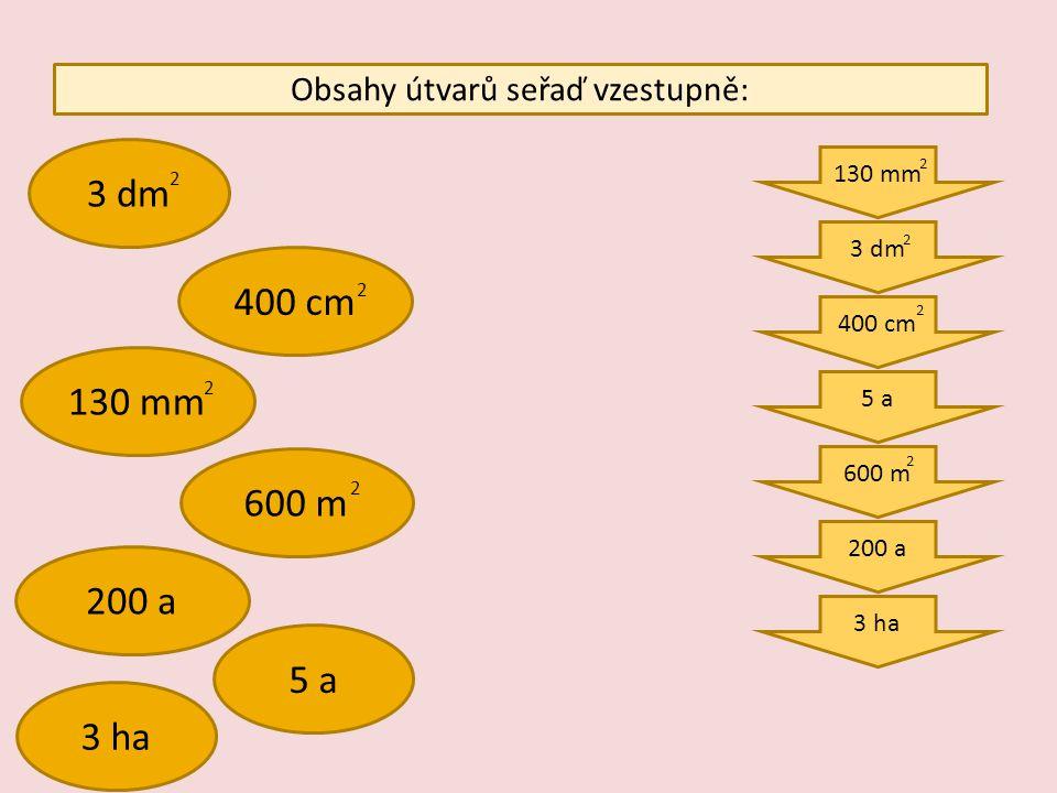 Obsahy útvarů seřaď vzestupně: 3 dm 400 cm 130 mm 600 m 200 a 5 a 3 ha 130 mm 3 dm 400 cm 5 a 600 m 200 a 3 ha 2 2 2 2 2 2 2 2